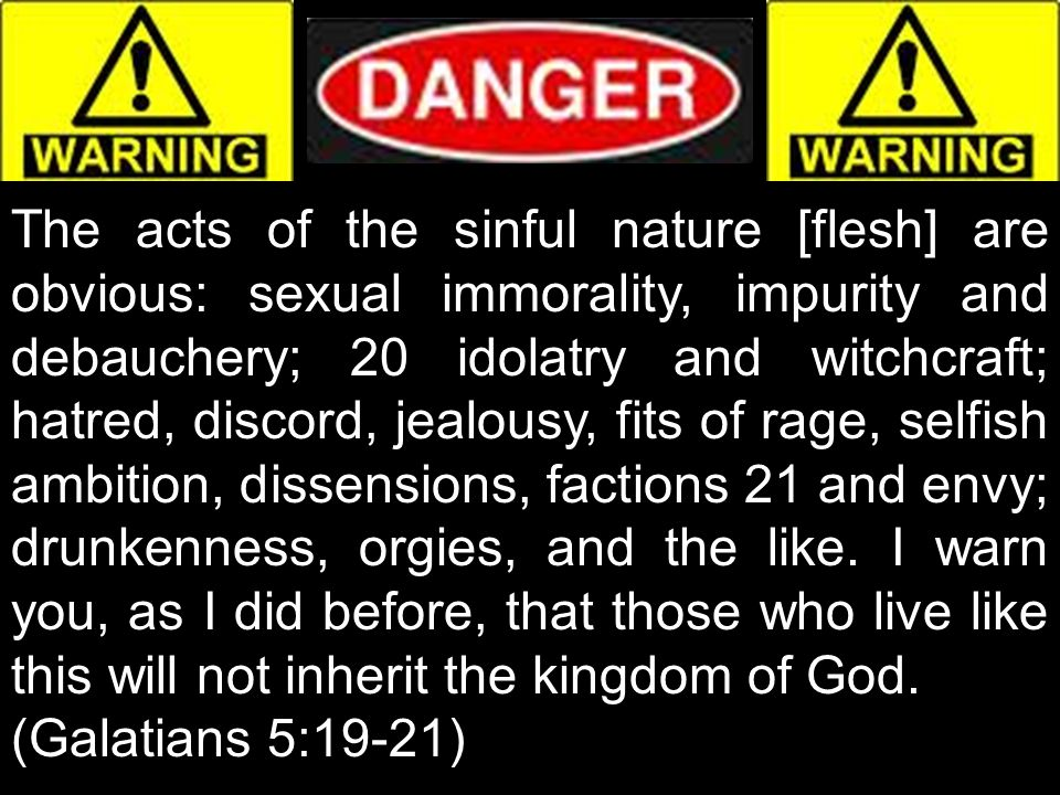 The acts of the sinful nature [flesh] are obvious: sexual immorality, impurity and debauchery; 20 idolatry and witchcraft; hatred, discord, jealousy, fits of rage, selfish ambition, dissensions, factions 21 and envy; drunkenness, orgies, and the like. I warn you, as I did before, that those who live like this will not inherit the kingdom of God.